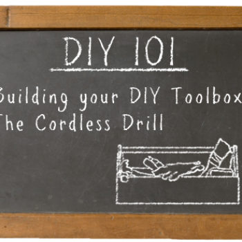 DIY 101: building your toolbox – the cordless drill