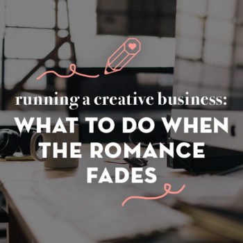Running a Creative Business: What To Do When the Romance Fades