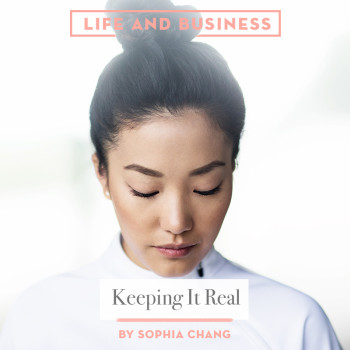 Life & Business: Keeping it Real by Sophia Chang