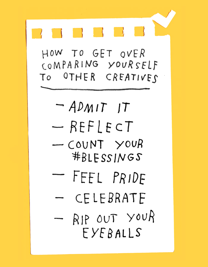How To Get Over Comparing Yourself To Other Creatives: Admit It, Reflect, Count Your Blessings, Feel Pride, Celebrate, Rip Out Your Eyeballs
