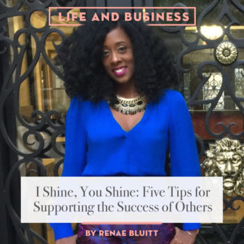 Life & Business: 5 Tips for Supporting the Success Of Others by Renae Bluitt