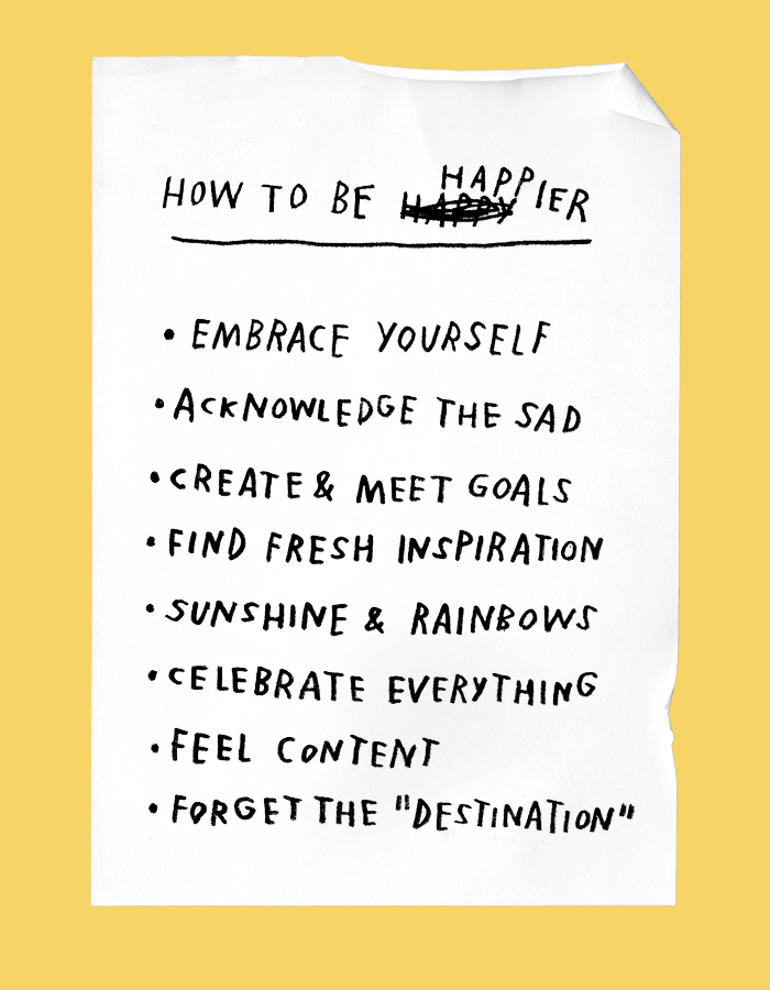 how to be happy happier: embrace yourself, acknowledge the sad, create & meet goals, find fresh inspiration, sunshine & rainbows, celebrate everything, feel content, forget the destination