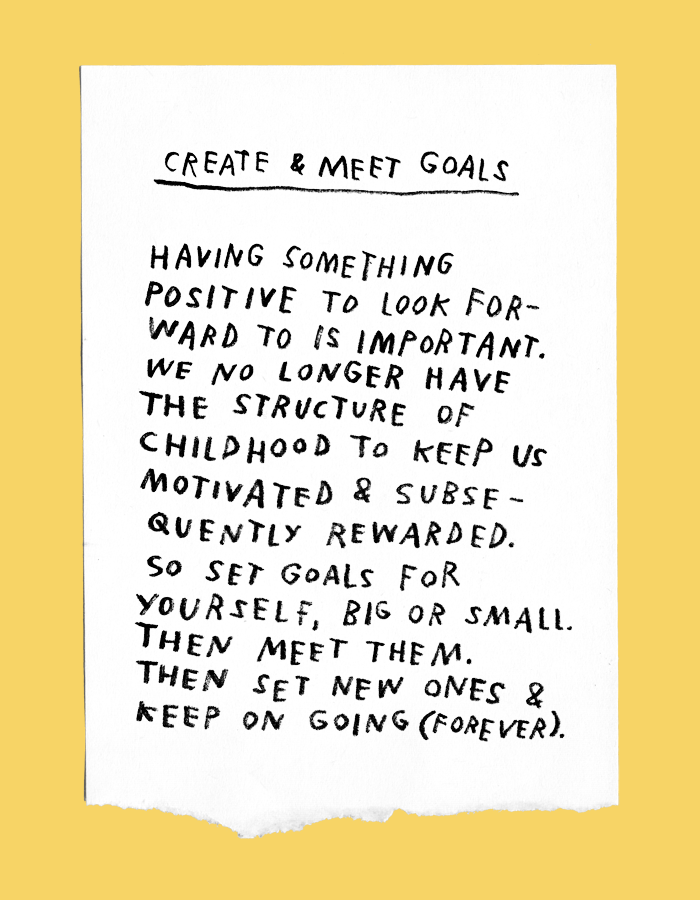 create and meet goals: having something positive to look forward to is important. we no longer have the structure of childhood to keep us motivated and subsequently rewarded. so set goals for yourself, big or small. then meet them. then set new ones & keep on going (forever).