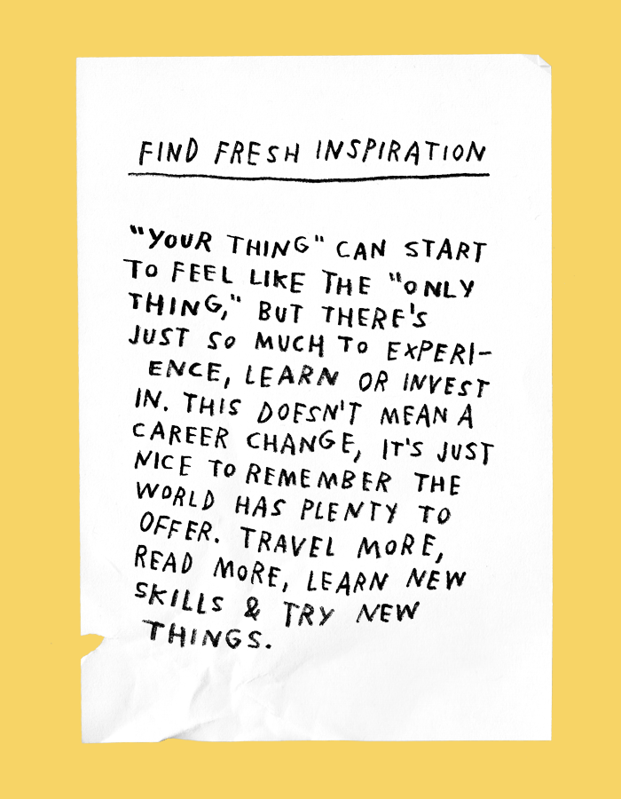 find fresh inspiration: your thing can start to feel like the only thing, but theres just so much to experience, learn or invest in. this doesnt mean a career change, its just nice to remember the world has plenty to offer. travel more, read more, learn new skills & try new things.