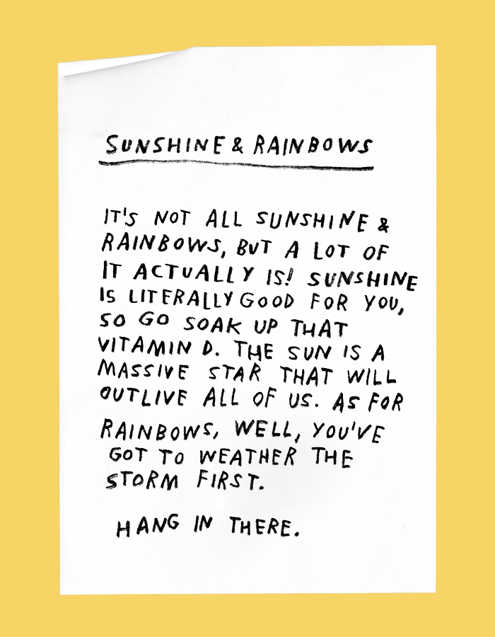 sunshine & rainbows: its not all sunshine and rainbows, but a lot of it actually is! sunshine is literally good for you, so go soak up that vitamin D. the sun is a massive star that will outlive all of us. as for rainbows, well, youve got to weather the storm first. hang in there.