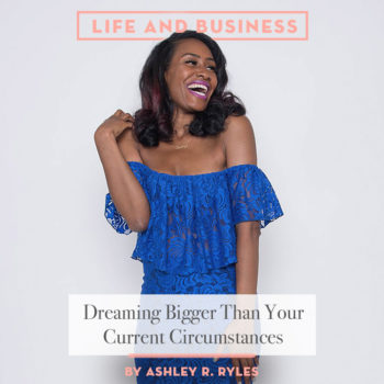 Dreaming Bigger Than Your Current Circumstances With Ashley R. Ryles