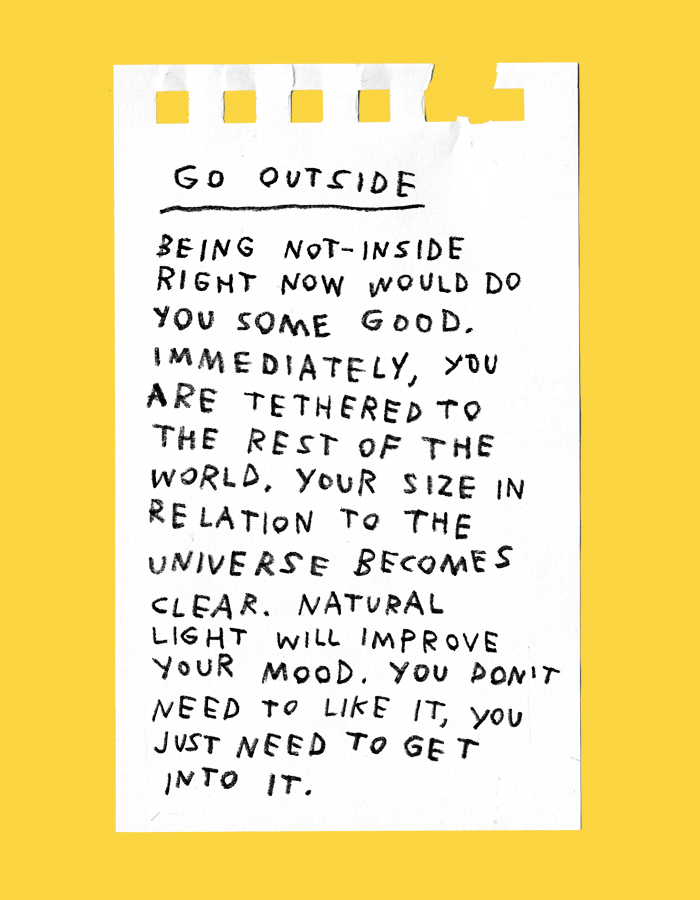 go outside – being not-inside right now would do you some good. immediately, you are tethered to the rest of the world. your size in relation to the universe becomes clear. natural light will improve your mood. you don't need to like it, you just need to get into it.