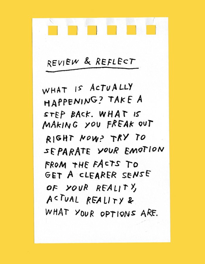 review & reflect – what is actually happening? take a step back. what is making you freak out right now? try to separate your emotion from the facts to get a clear sense of your own reality, actual reality & what your options are.