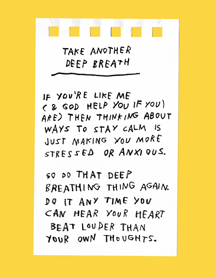 take another deep breath – if you're like me (& god help you if you are) then thinking about ways to stay calm is just making you more stressed or anxious. so do that deep breathing thing again. do it any time you can hear your heart beat louder than your own thoughts.
