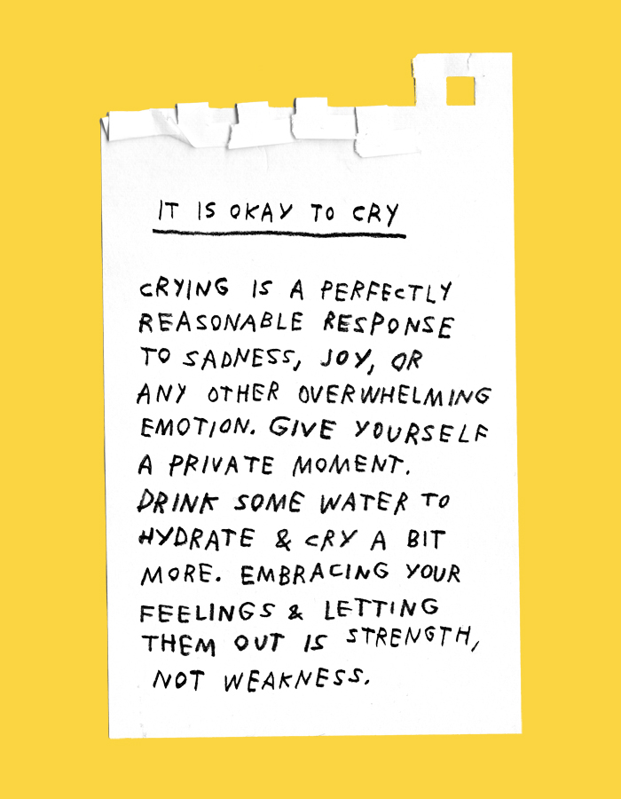 it is okay to cry – crying is a perfectly reasonable response to sadness, joy or any other overwhelming emotion. give yourself a private moment. drink some water to hydrate & cry a little more. embracing your feelings & letting them out is strength, not weakness.
