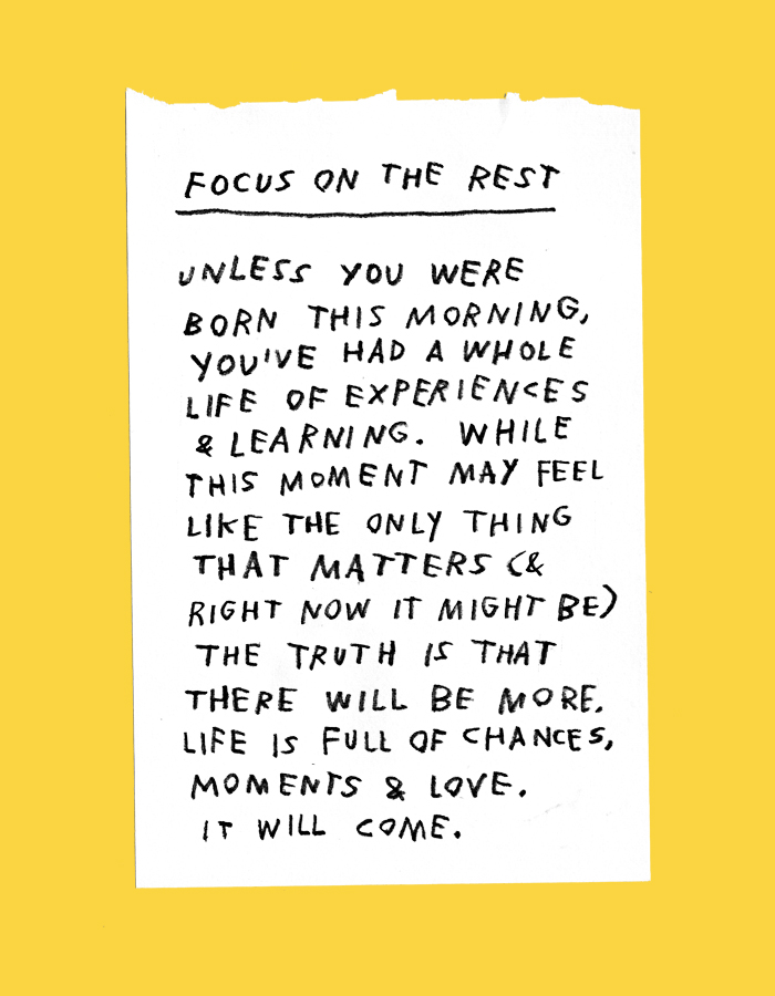 focus on the rest – unless you were born this morning, you've had a whole life of experiences & learning. while this moment may feel like the only thing that matters (& right now it might be) the truth is that there will be more. life is full of moments, chances & love. it will come.
