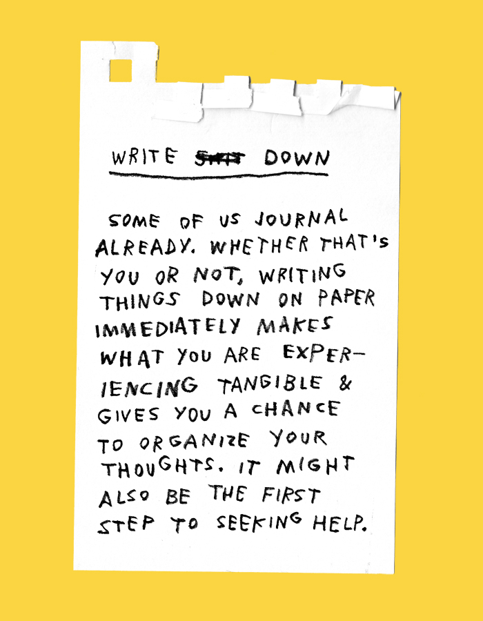 write sh*t down – some of us journal already. whether that's you or not, writing things down on paper immediately makes what you're experiencing tangible & gives you a chance to organize your thoughts. it might also be the first step to seeking help from a loved one.