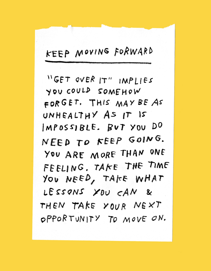 "keep moving forward – ""get over it"" implies you could somehow forget. this may be as unhealthy as it is impossible. but you do need to keep going. you are more than 1 feeling. take the time you need, take what lessons you can & then take your next opportunity to move on."